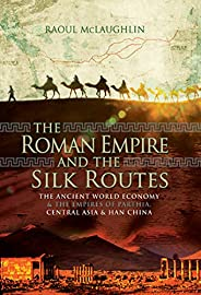 The Roman Empire and the Silk Routes: The Ancient World Economy & the Empires of Parthia, Central Asia &am