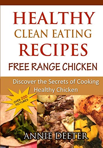 Healthy Clean Eating Recipes: Free Range Chicken: Discover the Secrets of Cooking Healthy Chicken by Annie Deeter