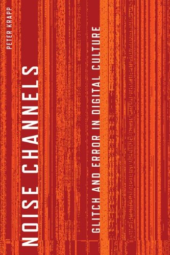 Noise Channels: Glitch and Error in Digital Culture (Electronic Mediations)