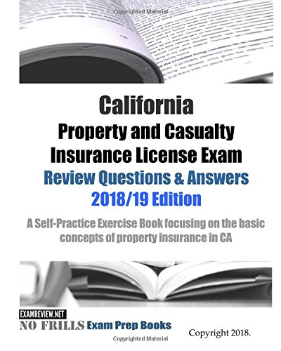 California Property And Casualty Insurance License Exam Review Questions   Answers 2018 19 Edition  A Self Practice Exercise Book Focusing On The Basic Concepts Of Property Insurance In Ca