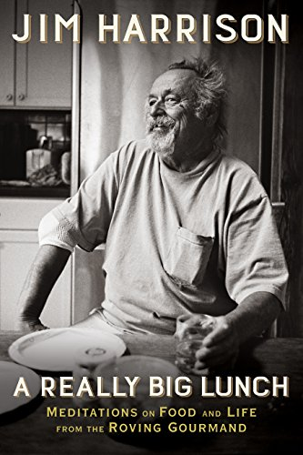 A Really Big Lunch: Meditations on Food and Life from the Roving Gourmand by Jim Harrison