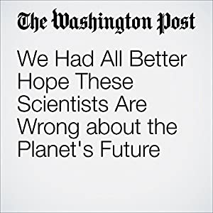 We Had All Better Hope These Scientists Are Wrong about the Planet's Future