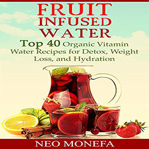 Fruit Infused Water: Top 40 Organic Vitamin Water Recipes for Detox, Weight Loss, and Hydration by Neo Monefa