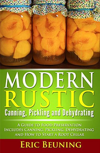 Modern Rustic: Canning, Pickling and Dehydrating: A Guide to Food Preservation - Includes Canning, Pickling, Dehydrating and How to Start a Root Cellar by [Beuning, Eric]