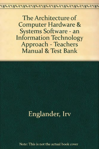 The Architecture of Computer Hardware & Systems Software - an Information Technology Approach - Teachers Manual & Test Bank