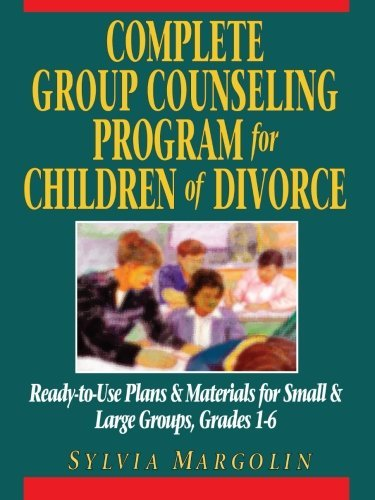 By Sylvia Margolin Complete Group Counseling Program for Children of Divorce: Ready-to-Use Plans & Materials for Small