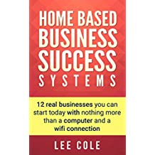 Home Based Business: Success Systems: 12 real businesses you can start today with nothing more than a computer and a wifi connection (Home Based Business Opportunities)