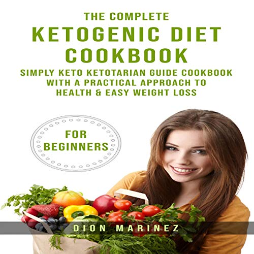 The Complete Ketogenic Diet Cookbook for Beginners: Simply Keto Ketotarian Guide Cookbook with a Practical Approach to Health & Easy Weight Loss by Dion Marinez