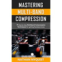 Mastering Multi-Band Compression: 17 step by step multiband compression techniques for getting flawless mixes (Audio Engineering, Music Production, Sound Design & Mixing Audio Series: Book 4)