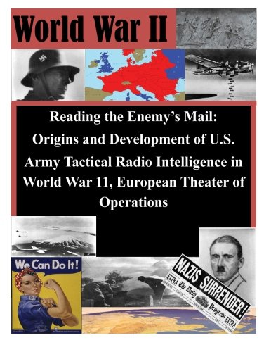 Reading the Enemy's Mail: Origins and Development of U.S. Army Tactical Radio Intelligence in World War 11, European Theater of Operations pdf epub