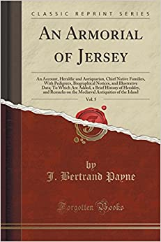 An Armorial of Jersey, Vol. 5: An Account, Heraldic and Antiquarian, Chief Native Families, With Pedigrees, Biographical Notices, and Illustrative ... on the Mediæval Antiquities of the Islan