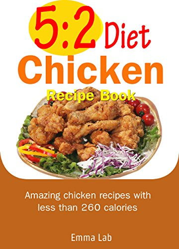 5:2 diet chicken recipe book: Amazing chicken recipes with less than 260 calories by Emma Lab