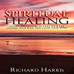 Spiritual Healing: Guided Meditation to Heal Your Life, Cleanse Your Body, and Clear Your Mind | Richard Harris