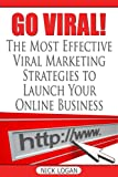 Go Viral!: The Most Effective Viral Marketing Strategies To Launch Your Online Business