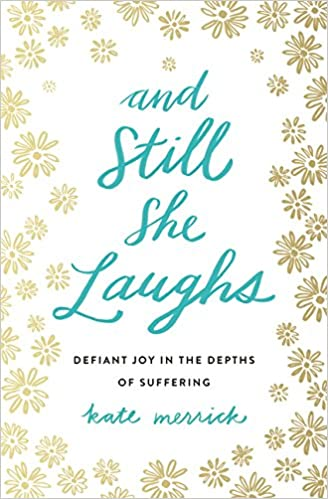 And still she laughs defiant joy in the depths of suffering kate and still she laughs defiant joy in the depths of suffering kate merrick 9780718092818 amazon books fandeluxe Image collections