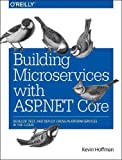 Building Microservices with ASP.NET Core: Develop, Test, and Deploy Cross-Platform Services in the Cloud