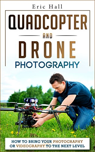 Quadcopters and Drones: How to Bring Your Photography or Videography to the Next Level (Drone Photography - Aerial Drone Photography - Quadcopter book - Aerial Drone Videography) by [Hall, Eric]