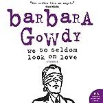 We So Seldom Look on Love | Barbara Gowdy