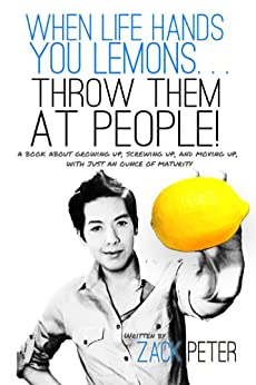 When Life Hands You Lemons. . . Throw Them At People! by [Peter, Zack]