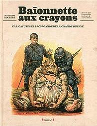 Baïonnette aux crayons : Caricatures et propagande de la Grande Guerre par Jean-Pierre Auclert