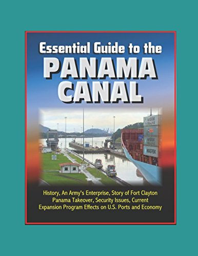 Download Essential Guide to the Panama Canal: History, An Army's Enterprise, Story of Fort Clayton, Panama Takeover, Security Issues, Current Expansion Program Effects on U.S. Ports and Economy PDF