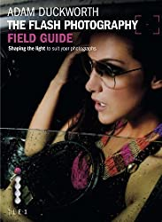 The Flash Photography Field Guide: Shaping the light to suit your photographs (Photographer's Field Guide) by Adam Duckworth (2012)