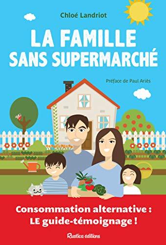 La famille sans supermarché - Consommation alternative : le guide-témoignage ! (Ecologie) (French Edition)
