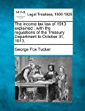 The income tax law of 1913 explained : with the regulations of the Treasury Department to October 31 1913, George Fox Tucker, 1240111746