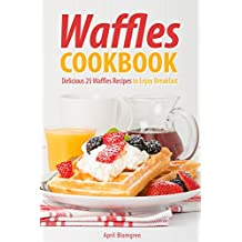 Waffles Cookbook: Delicious 25 Waffles Recipes to Enjoy Breakfast