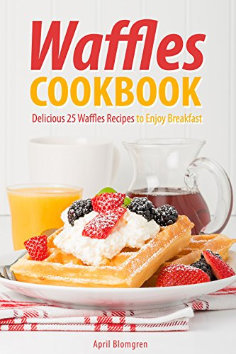 Waffles Cookbook: Delicious 25 Waffles Recipes to Enjoy Breakfast by April Blomgren