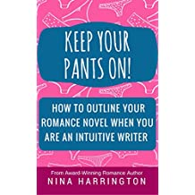 KEEP YOUR PANTS ON!: HOW TO OUTLINE A ROMANCE NOVEL WHEN YOU ARE AN INTUITIVE WRITER