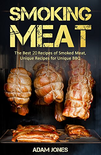 Smoking Meat: The Best 20 Recipes of Smoked Meat, Unique Recipes for Unique BBQ by [Jones, Adam]