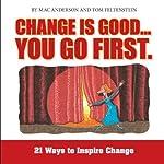 Change Is Good, You Go First: 21 Ways to Inspire Change | Mac Anderson,Tom Feltenstein