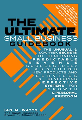 The Ultimate Small Business Guidebook: The Unusual and Low Risk Secrets to Generating Predictable Revenue, Successfully Launching New Products & Services ... Systems for Growth (English Edition)