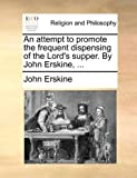 An Attempt to Promote the Frequent Dispensing of the Lord's Supper by John Erskine, John Erskine, 1140896547