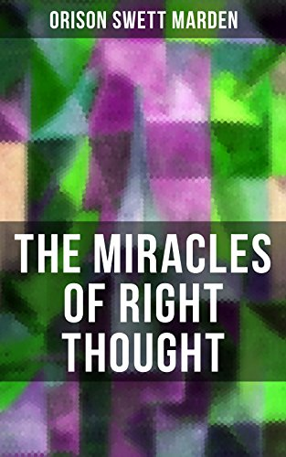 THE MIRACLES OF RIGHT THOUGHT: How to Strangle Every Idea of Deficiency, Imperfection or Inferiority and Achieving Self-Confidence and the Power within You