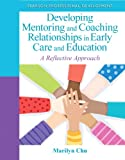 Developing Mentoring and Coaching Relationships in Early Care and Education : A Reflective Approach, Chu, Marilyn, 0132658232