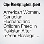 American Woman, Canadian Husband and Children Freed in Pakistan After 5-Year Hostage Ordeal | Shaiq Hussain,Brian Murphy