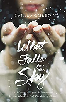What Falls from the Sky: How I Disconnected from the Internet and Reconnected with the God Who Made the Clouds by [Emery, Esther]