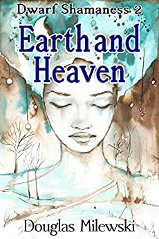 Earth and Heaven (Dwarf Shamaness Book 2) by [Milewski, Douglas]