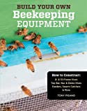 Build Your Own Beekeeping Equipment: How to Construct 8- & 10-Frame Hives; Top Bar, Nuc & Demo Hives; Feeders, Swarm Catchers & More