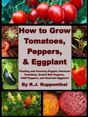 How to Grow Tomatoes, Peppers, and Eggplant: Planting and Growing Organic Heirloom Tomatoes, Sweet Bell Peppers, Chili Peppers, and Gourmet Eggplant by [Ruppenthal, R.J.]