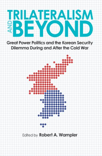 Trilateralism and Beyond: Great Power Politics and the Korean Security Dilemma During and After the Cold War (New Studies in U.S. Foreign Relations)