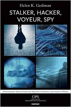 Stalker, Hacker, Voyeur, Spy: A Psychoanalytic Study of Erotomania, Voyeurism, Surveillance, and Invasions of Privacy (CIPS (Confederation of ... Societies) Boundaries of Psychoanalysis)
