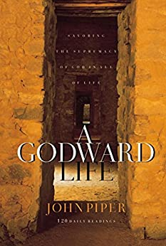 A Godward Life: Savoring the Supremacy of God in All of Life by [Piper, John]
