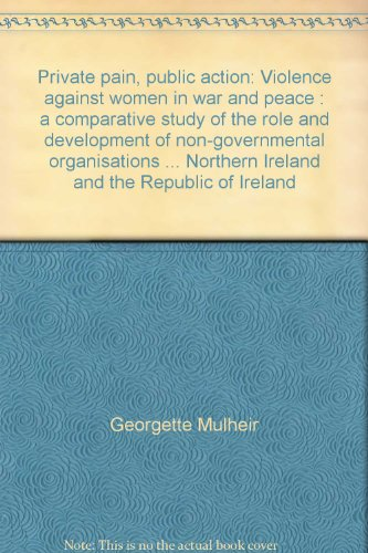 Private Pain, Public Action: Violence Against Women In War And Peace:  A Comparative Study Of The Role And Development Of Non Governmental Organisations In Relation To Violence Against Women In Croatia, Northern Ireland And The Republic Of Ireland