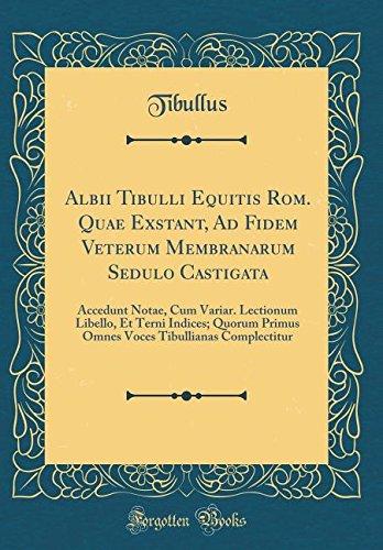 Albii Tibulli Equitis Rom. Quae Exstant, Ad Fidem Veterum Membranarum Sedulo Castigata: Accedunt Notae, Cum Variar. Lectionum Libello, Et Terni ... Tibullianas Complectitur (Classic Reprint)