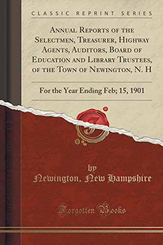 Annual Reports of the Selectmen, Treasurer, Highway Agents, Auditors, Board of Education and Library Trustees, of the Town of Newington, N. H: For the Year Ending Feb; 15, 1901 (Classic Reprint)