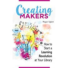 Creating Makers: How to Start a Learning Revolution at Your Library: How to Start a Learning Revolution at Your Library