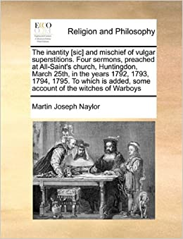 Book The inantity [sic] and mischief of vulgar superstitions. Four sermons, preached at All-Saint's church, Huntingdon, March 25th, in the years 1792, ... added, some account of the witches of Warboys